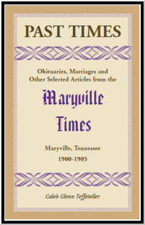 Past Times: Obituaries, Marriages and Other Selected Articles from the Maryville Times, Maryville, Tennessee, Volume IV, 1900-1905