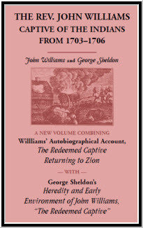 "The Rev. John Williams, Captive of the Indians from 1703-1706: A New Volume Combining Willliams' Autobiographica Account, The Redeemed Captive Returning to Zion, with George Sheldon's Heredity and Early Environment of John Williams, ""The Redeemed Captive"""