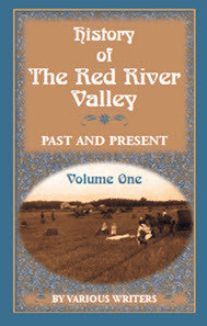 History of the Red River Valley: Past and Present Including an Account of the Counties, Cities, Towns and Villages of the Valley From the Time of Their First Settlement and Formation