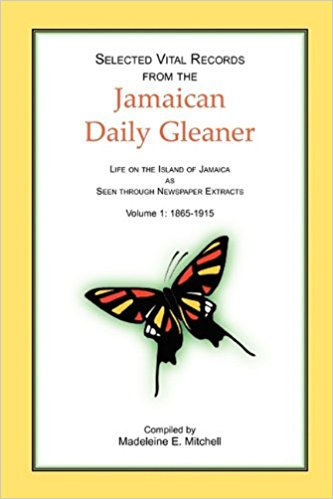Selected Vital Records from the Jamaican Daily Gleaner: Life on the Island of Jamaica as seen through Newspaper Extracts, Volume 1: 1865-1915