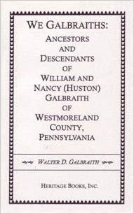 We Galbraiths: Ancestors and Descendants of William and Nancy (Huston) Galbraith of Westmoreland County, Penn.