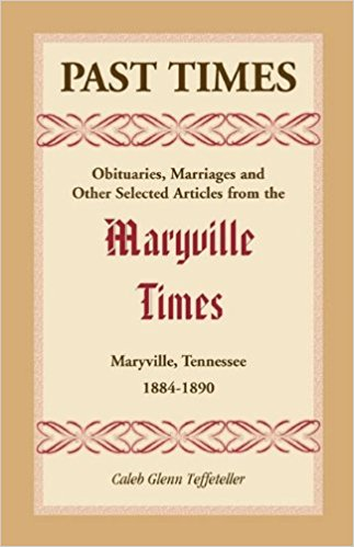 Past Times: Obituaries, Marriages and Other Selected Articles from the Maryville Times, Maryville, Tennessee, 1884-1890