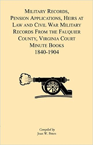 Military Records, Pensions Applications, Heirs at Law and Civil War Military Records From the Fauquier County, Virginia Court Minute Books 1840-1904