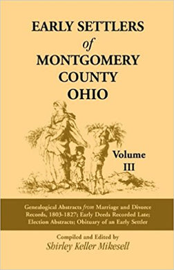 Early Settlers of Montgomery County, Ohio: Genealogical Abstracts from Marriage and Divorce Records 1803 - 1827, Early Deeds Recorded Late, Election Abstracts, Obituary of an Early Settler