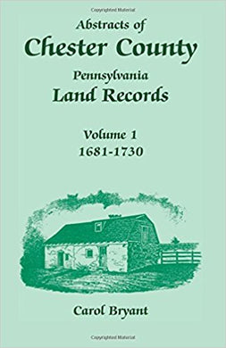 Abstracts of Chester County, Pennsylvania, Land Records, Volume 1: 1681-1730