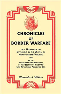 Chronicles of Border Warfare, or A History of the Settlement by the Whites, of North-western Virginia: and of the Indian Wars and Massacres in that Section of the State; with Reflections, Anecdotes, &c.