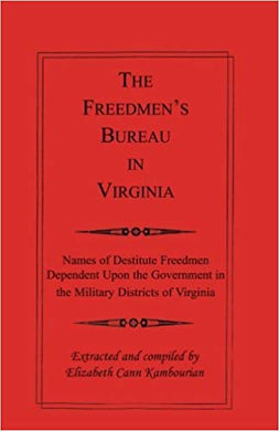 The Freedmen's Bureau in Virginia: Names of Destitute Freedmen Dependent Upon the Government in the Military Districts of Virginia