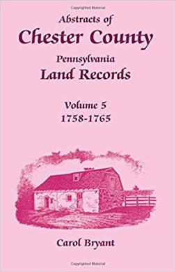 Abstracts of Chester County, Pennsylvania, Land Records, Volume 5: 1758-1765