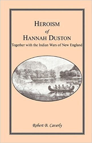 Heroism of Hannah Duston, Together with the Indian Wars of New England