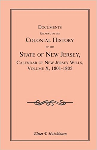 Documents Relating to the Colonial History of the State of New Jersey, Calendar of New Jersey Wills, Volume X, 1801-1805