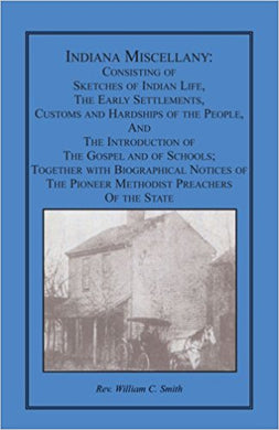 Indiana Miscellany: Consisting of Sketches of Indian Life, the Early Settlements, Customs, and Hardships of the People, and the Introduction of the Gospel and of Schools. Together with Biographical Notices of the Pioneer Methodist Preachers of the State