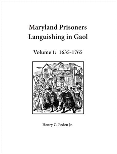 Maryland Prisoners Languishing in Gaol Volume 1: 1635-1765