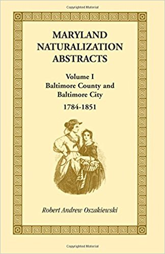 Maryland Naturalization Abstracts, Volume I: Baltimore County and Baltimore City, 1784-1851