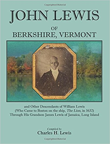 "John Lewis of Berkshire, Vermont, And Other Descendants of William Lewis (Who Came to Boston on the Ship ""The Lion"" in 1632) Through His Grandson James Lewis of Jamaica, Long Island"