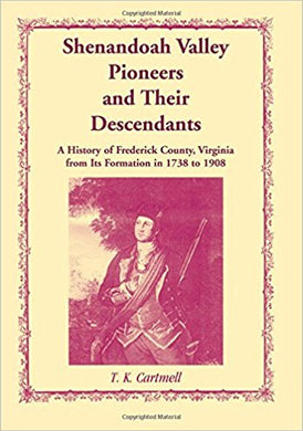 Shenandoah Valley Pioneers and Their Descendants: A History of Frederick County, Virginia from Its Formation in 1738 to 1908