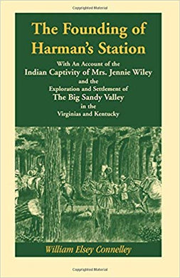 The Founding of Harman's Station With An Account of the Indian Captivity of Mrs. Jennie Wiley: and the Exploration and Settlement of The Big Sandy Valley in the Virginias and Kentucky