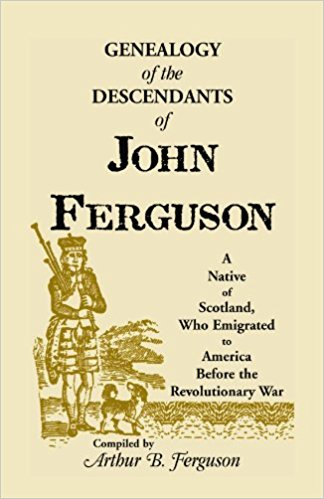 Genealogy of the Descendants of John Ferguson: A Native of Scotland, Who Emigrated to America Before the Revolutionary War