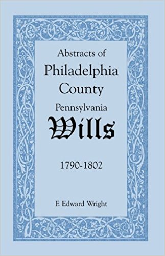 Abstracts of Philadelphia County [Pennsylvania] Wills, 1790-1802