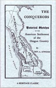 The Conquerors: Historical Sketches of the American Settlement of the Oregon Country, Embracing Facts in the Life and Work of Rev. Jason Lee, the Pioneer and Founder of American Institutions on the Western Coast of North America