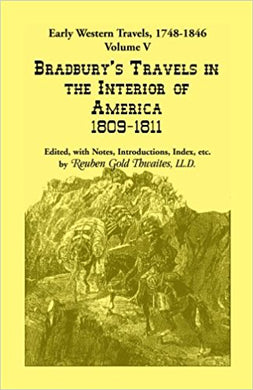 Early Western Travels, 1748-1846: Volume V: Bradbury's Travels in the Interior of America, 1809-1811. Edited, with Notes, Introductions, Index, etc.