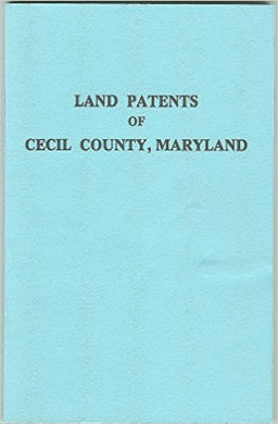 Land Patents of Cecil County, Maryland Listing Patents, Patentees, Acreage, Dates, Libers of Recorded Surveys and Patents, Certificate Numbers of Patented and Unpatented Certificates of the Surveyors at the  Maryland State Archives