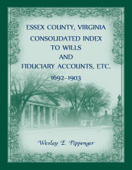 Essex County, Virginia Consolidated Index to Wills and Fiduciary Accounts, Etc., 1692-1903