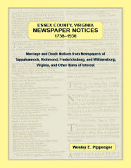 Essex County, Virginia, Newspaper Notices, 1738–1938; Marriage and Death Notices from Newspapers of Tappahannock, Richmond, Fredericksburg, and Williamsburg, Virginia, and Other Items of Interest.