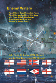 Enemy Waters: Royal Navy, Royal Canadian Navy, Royal Norwegian Navy, U.S. Navy, and other Allied Mine Forces battling the Germans and Italians in World War II