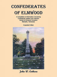 Confederates of Elmwood: A Compilation of Information Concerning Confederate Soldiers and Veterans Buried at Elmwood Cemetery, Memphis, Tennessee (Expanded Edition)