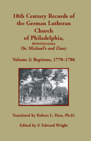18th Century Records of the German Lutheran Church at Philadelphia, Pennsylvania (St. Michael's and Zion): Volume 2, Baptisms 1770-1786