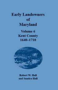 Early Landowners of Maryland, Volume 6: Kent County, 1640-1710