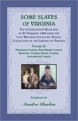 Some Slaves of Virginia The Cohabitation Registers of 27 February 1866 from the Lost Records Localities Digital Collection of the Library of Virginia Volume 2: Fluvanna County, Goochland County, Hanover County, Henry County, Lunenburg County.