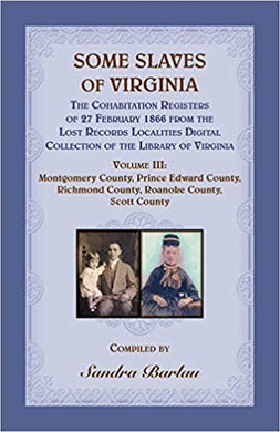 Some Slaves of Virginia The Cohabitation Registers of 27 February 1866 from the Lost Records Localities Digital Collection of the Library of Virginia  Volume III: Montgomery County, Prince Edward County,  Richmond County, Roanoke County, Scott County.