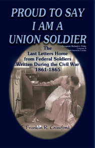 Proud to Say I am a Union Soldier: The Last Letters Home from Federal Soldiers Written During the Civil War, 1861-1865