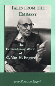 Tales from the Embassy. The Extraordinary World of C. Van H. Engert