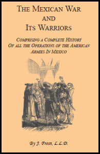 The Mexican War and Its Warriors: Comprising a Complete History of all the Operations of the American Armies in Mexico, with Biographical Sketches & Anecdotes of the Most Distinguished Officers in the Regular Army & Volunteer Force