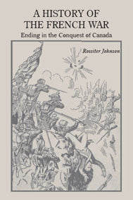 A History of the French War, Ending in the Conquest of Canada with a Preliminary Account of the Early Attempts at Colonization and Struggles for the Possession of the Continent