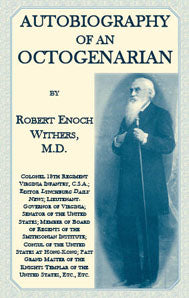 Autobiography Of An Octogenarian. Robert Enoch Withers, M.D.: Colonel 18th Regiment Virginia Infantry, C.S.A.