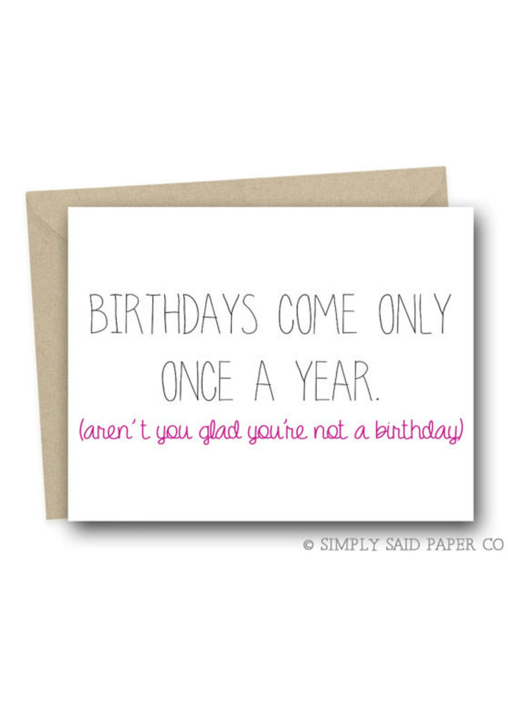 Birthdays Come Only Once Greeting Card