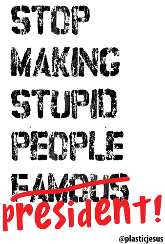 STOP MAKING STUPID PEOPLE PRESIDENT - 18 inch x 24 inch - FREE SIGN PRINT DOWNLOAD
