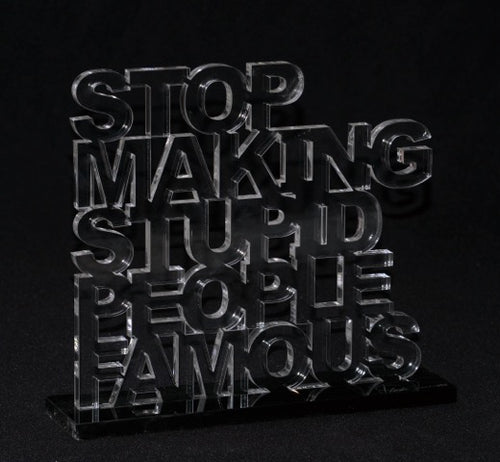 Art sculpture- clear acrylic - stop making stupid people famous
