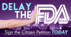 DELAY the FDA – Sign the Citizen Petition TODAY