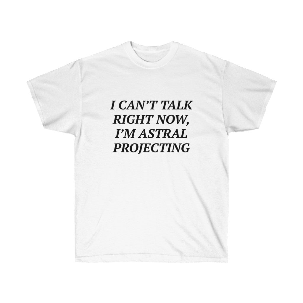 I CAN'T TALK RIGHT NOW, I'M ASTRAL PROJECTING TEE