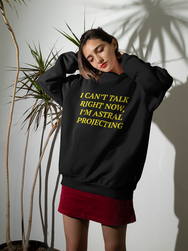 I CAN'T TALK RIGHT NOW, I'M ASTRAL PROJECTING SWEATSHIRT