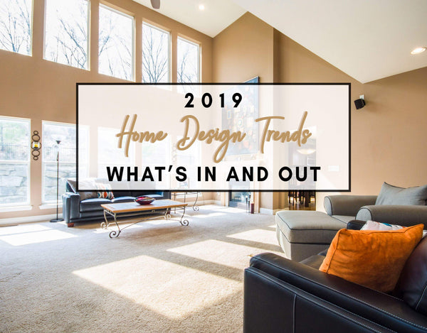 2019 Home Design Trends: What's In and Out?