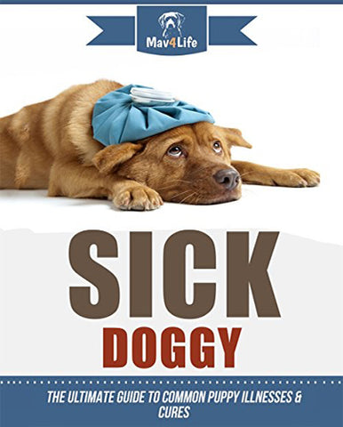 Sick Doggy: The Ultimate Guide to Common Puppy Illnesses & Cures