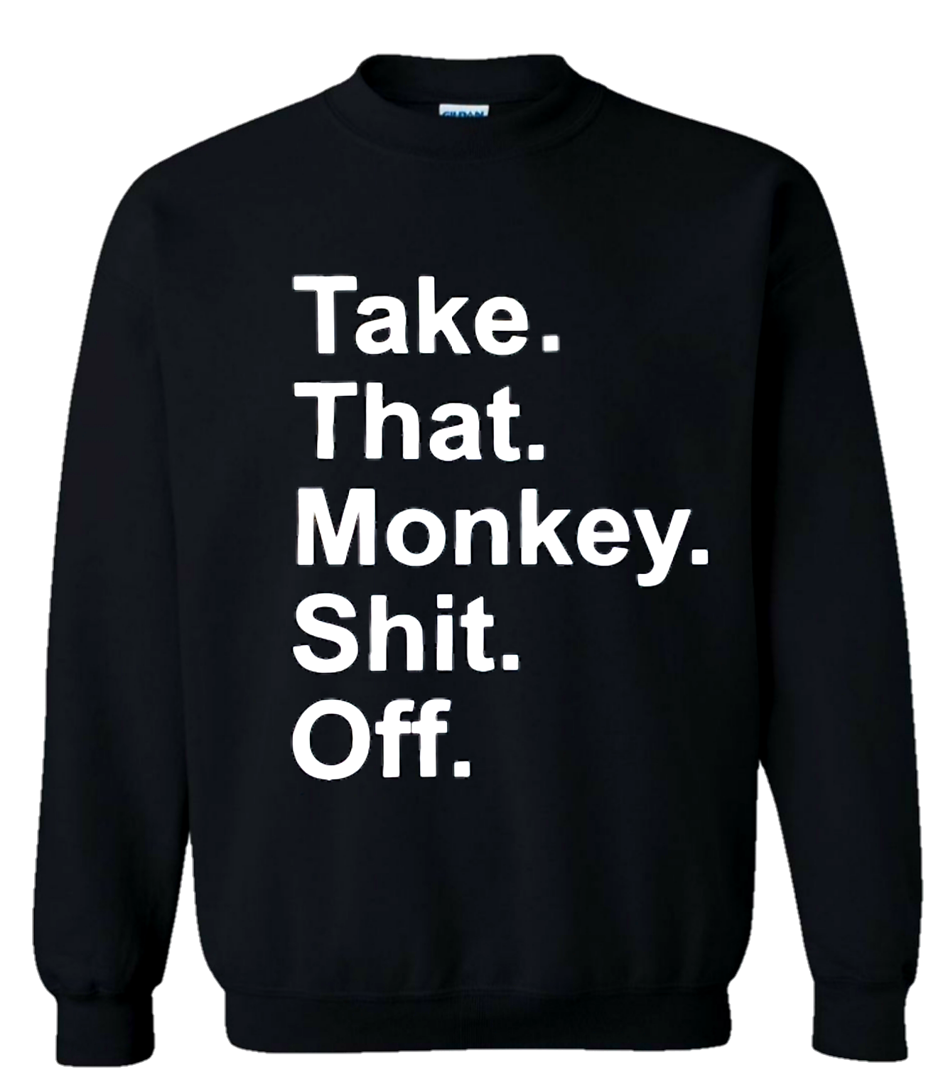 Black Take That Monkey Sh*t Off Sweatshirt