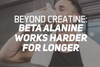 Beyond Creatine: Beta Alanine Works Harder For Longer