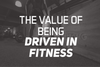 The Value Of Being Driven In Fitness