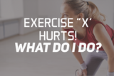 "Exercise ""X"" Hurts! What Do I Do?"